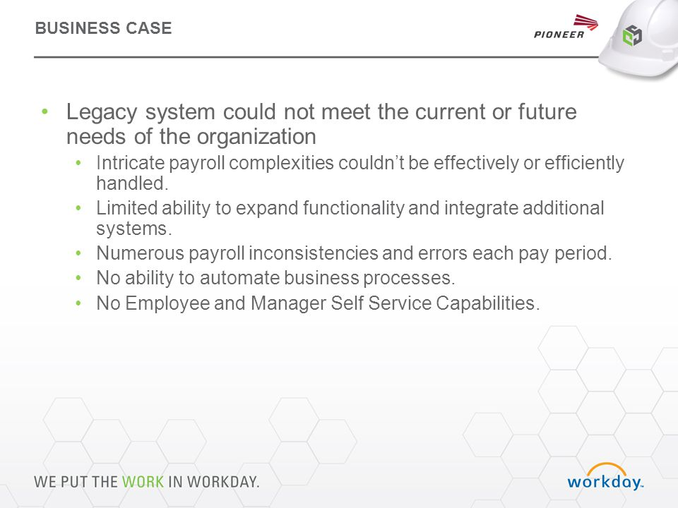 BUSINESS CASE Legacy system could not meet the current or future needs of the organization Intricate payroll complexities couldn't be effectively or efficiently handled.