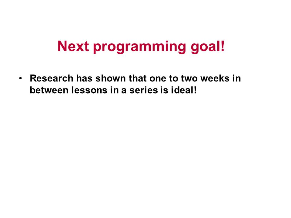 Next programming goal! Research has shown that one to two weeks in between lessons in a series is ideal!