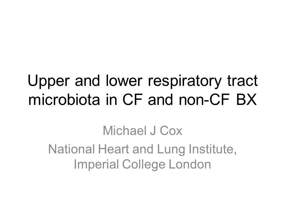 Upper and lower respiratory tract microbiota in CF and non-CF BX Michael J Cox National Heart and Lung Institute, Imperial College London