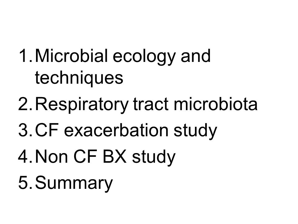 1.Microbial ecology and techniques 2.Respiratory tract microbiota 3.CF exacerbation study 4.Non CF BX study 5.Summary