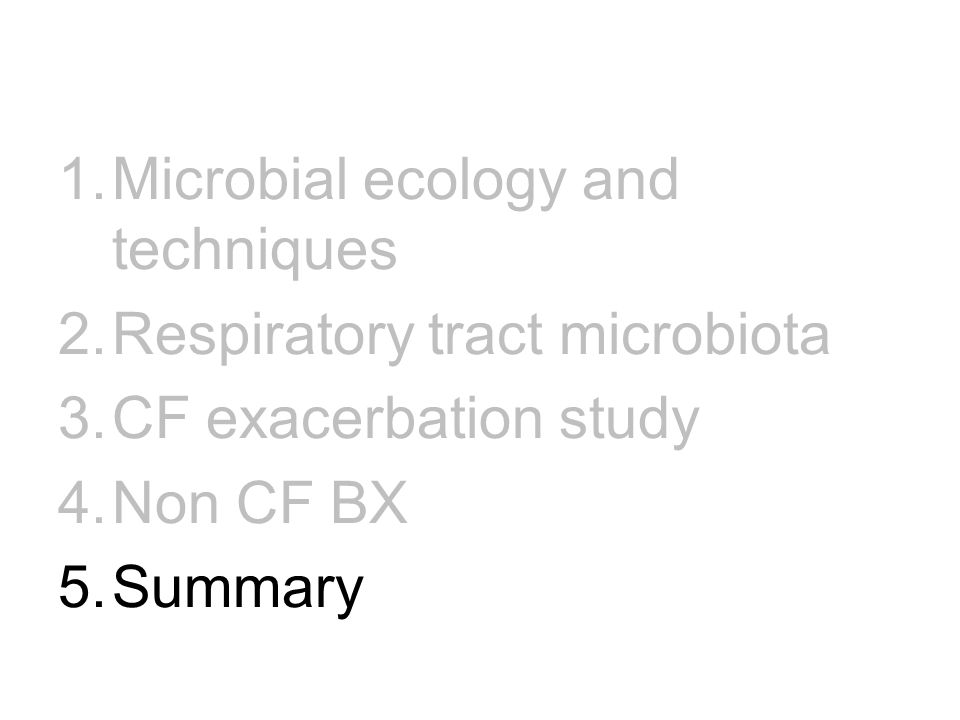 1.Microbial ecology and techniques 2.Respiratory tract microbiota 3.CF exacerbation study 4.Non CF BX 5.Summary