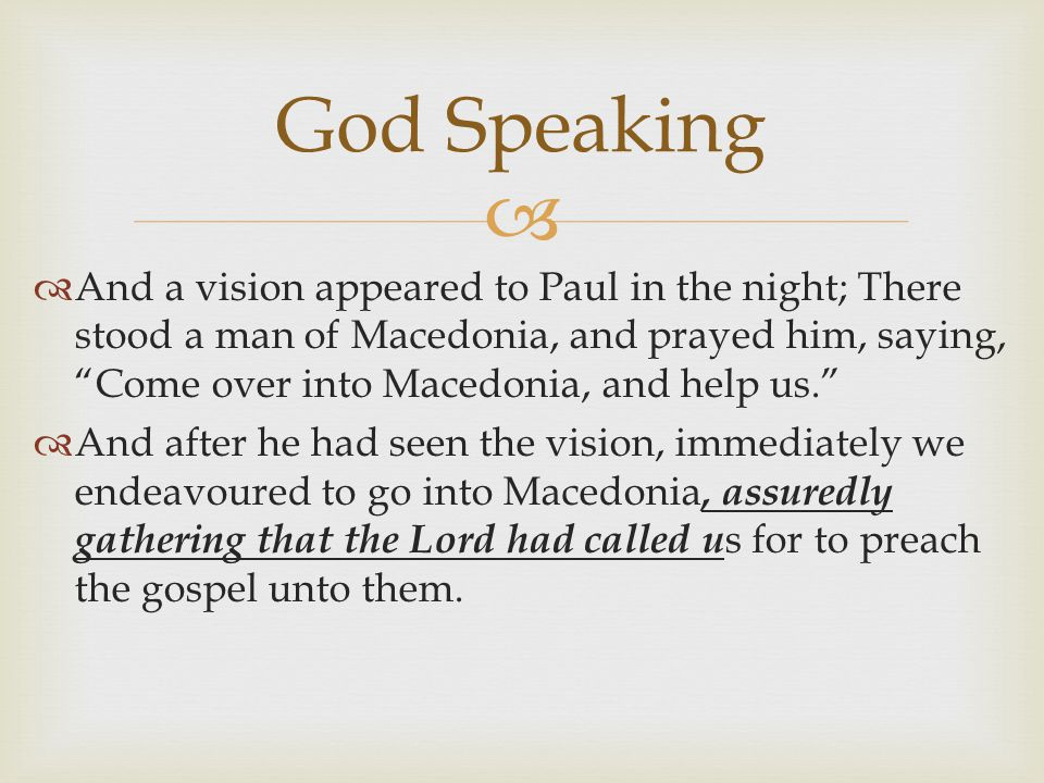   And a vision appeared to Paul in the night; There stood a man of Macedonia, and prayed him, saying, Come over into Macedonia, and help us.  And after he had seen the vision, immediately we endeavoured to go into Macedonia, assuredly gathering that the Lord had called u s for to preach the gospel unto them.