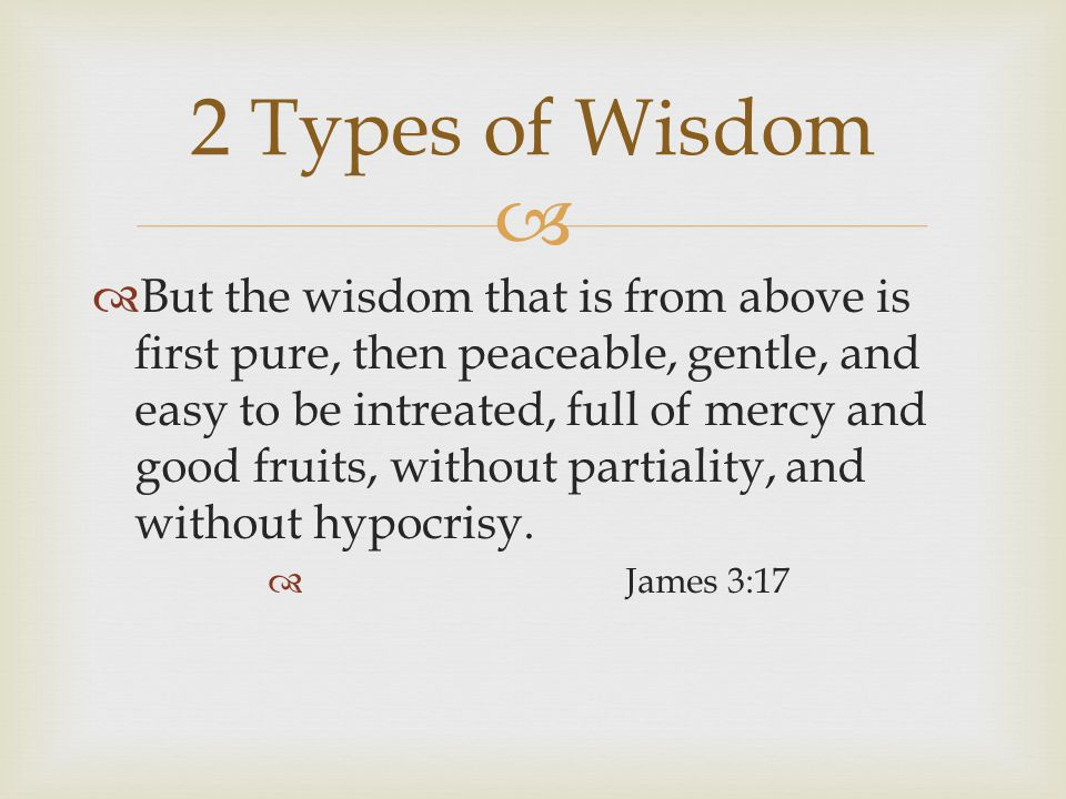   But the wisdom that is from above is first pure, then peaceable, gentle, and easy to be intreated, full of mercy and good fruits, without partiality, and without hypocrisy.