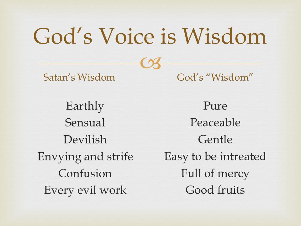  God's Voice is Wisdom Satan's Wisdom Earthly Sensual Devilish Envying and strife Confusion Every evil work God's Wisdom Pure Peaceable Gentle Easy to be intreated Full of mercy Good fruits