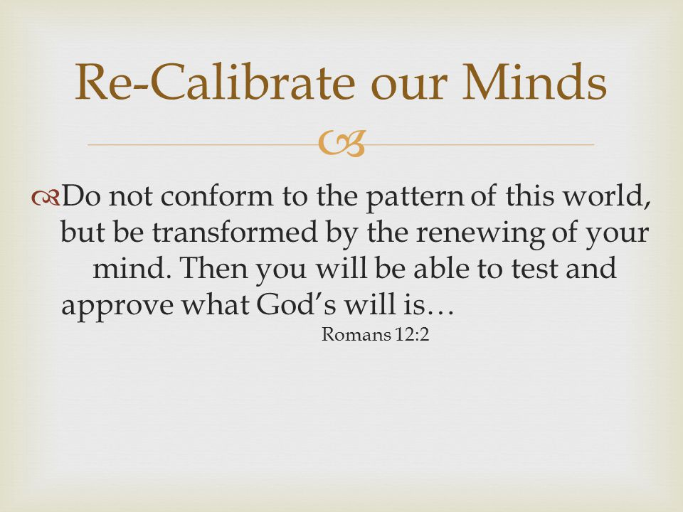   Do not conform to the pattern of this world, but be transformed by the renewing of your mind.