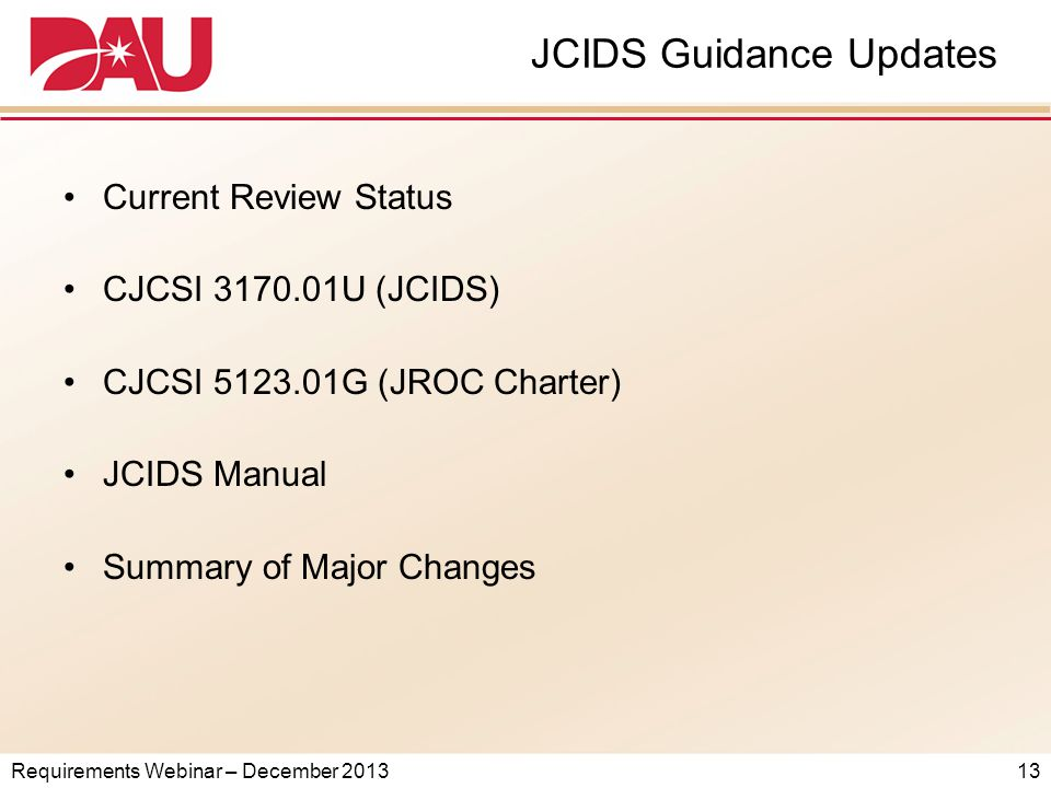Requirements Webinar – December 2013 JCIDS Guidance Updates Current Review Status CJCSI 3170.01U (JCIDS) CJCSI 5123.01G (JROC Charter) JCIDS Manual Summary of Major Changes 13