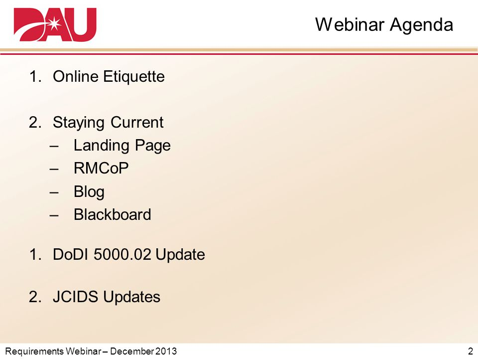 Requirements Webinar – December 2013 Webinar Agenda 1.Online Etiquette 2.Staying Current –Landing Page –RMCoP –Blog –Blackboard 1.DoDI 5000.02 Update 2.JCIDS Updates 2