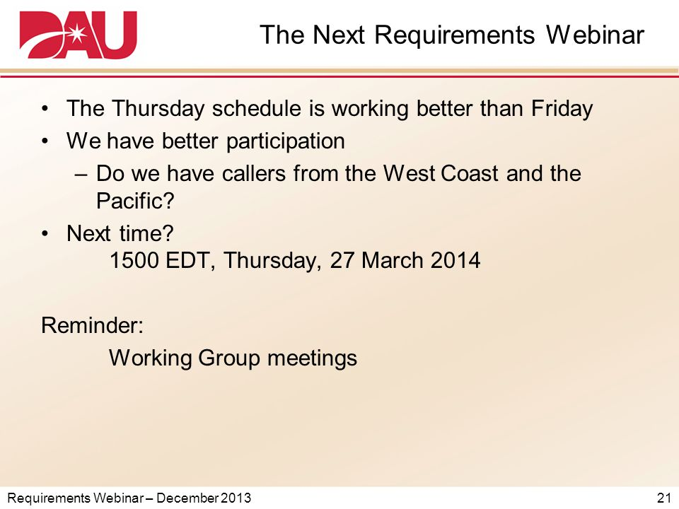 Requirements Webinar – December 2013 The Next Requirements Webinar The Thursday schedule is working better than Friday We have better participation –Do we have callers from the West Coast and the Pacific.
