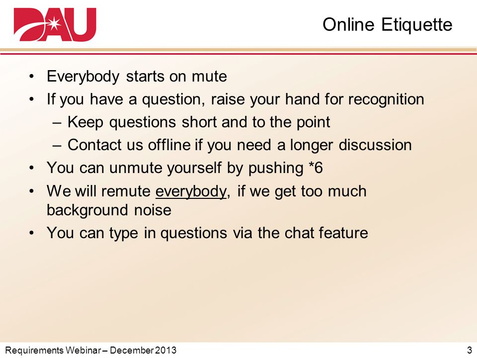 Requirements Webinar – December 2013 Online Etiquette Everybody starts on mute If you have a question, raise your hand for recognition –Keep questions short and to the point –Contact us offline if you need a longer discussion You can unmute yourself by pushing *6 We will remute everybody, if we get too much background noise You can type in questions via the chat feature 3