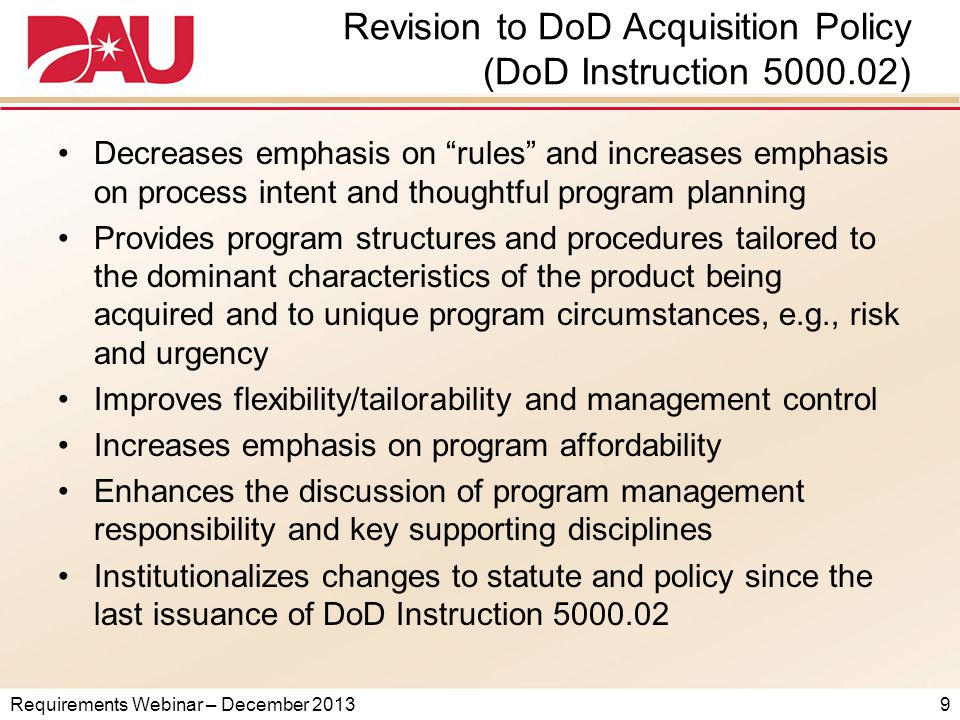 Requirements Webinar – December 2013 Revision to DoD Acquisition Policy (DoD Instruction 5000.02) Decreases emphasis on rules and increases emphasis on process intent and thoughtful program planning Provides program structures and procedures tailored to the dominant characteristics of the product being acquired and to unique program circumstances, e.g., risk and urgency Improves flexibility/tailorability and management control Increases emphasis on program affordability Enhances the discussion of program management responsibility and key supporting disciplines Institutionalizes changes to statute and policy since the last issuance of DoD Instruction 5000.02 9