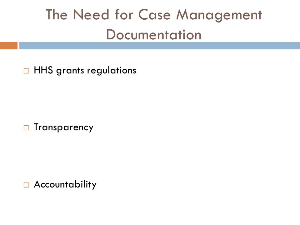 The Need for Case Management Documentation  HHS grants regulations  Transparency  Accountability