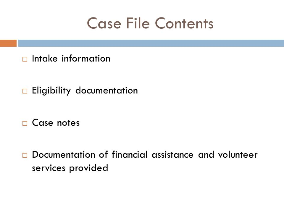 Case File Contents  Intake information  Eligibility documentation  Case notes  Documentation of financial assistance and volunteer services provided