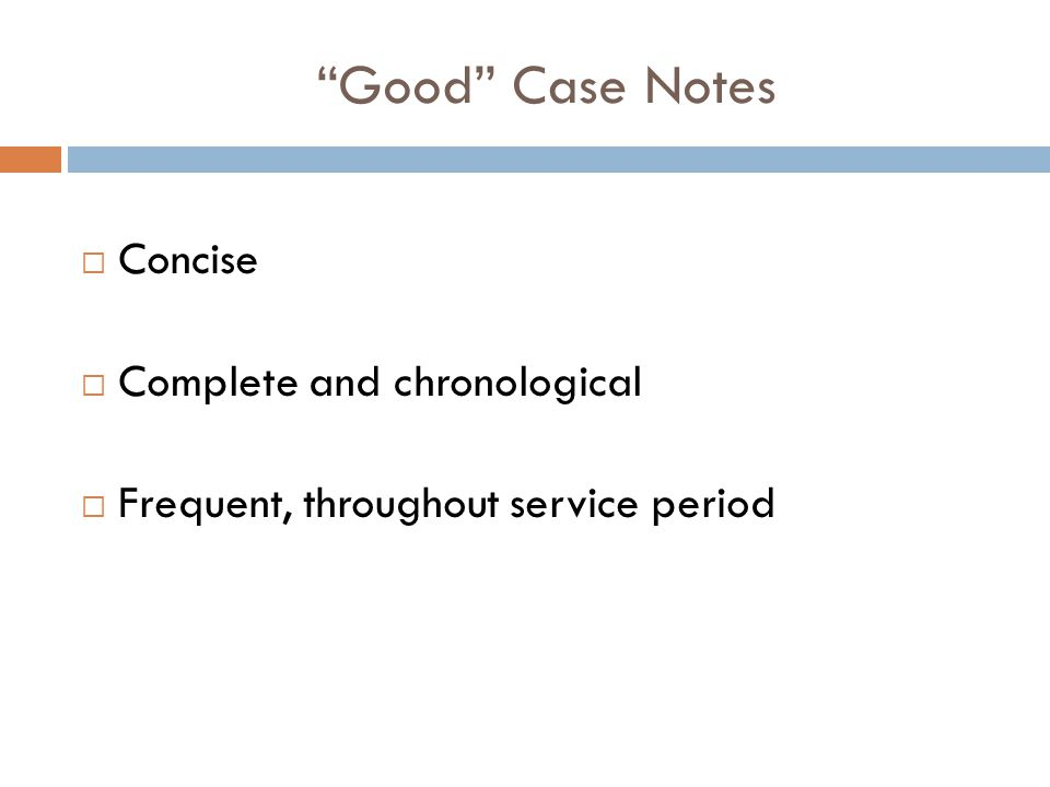 Good Case Notes  Concise  Complete and chronological  Frequent, throughout service period