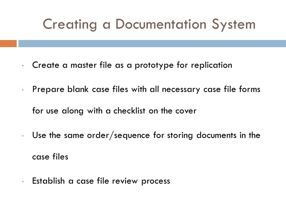 Creating a Documentation System Create a master file as a prototype for replication Prepare blank case files with all necessary case file forms for use along with a checklist on the cover Use the same order/sequence for storing documents in the case files Establish a case file review process