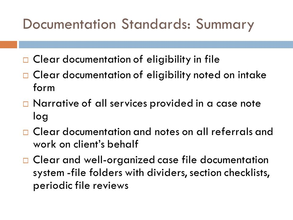 Documentation Standards: Summary  Clear documentation of eligibility in file  Clear documentation of eligibility noted on intake form  Narrative of all services provided in a case note log  Clear documentation and notes on all referrals and work on client's behalf  Clear and well-organized case file documentation system -file folders with dividers, section checklists, periodic file reviews