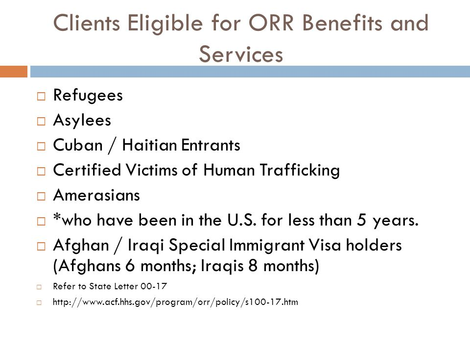 Clients Eligible for ORR Benefits and Services  Refugees  Asylees  Cuban / Haitian Entrants  Certified Victims of Human Trafficking  Amerasians  *who have been in the U.S.