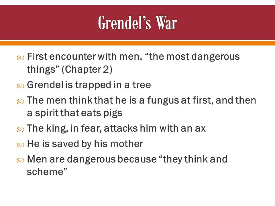  First encounter with men, the most dangerous things (Chapter 2)  Grendel is trapped in a tree  The men think that he is a fungus at first, and then a spirit that eats pigs  The king, in fear, attacks him with an ax  He is saved by his mother  Men are dangerous because they think and scheme