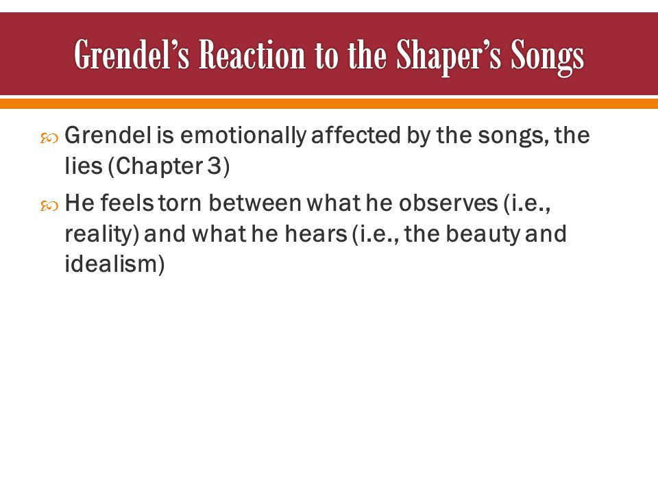  Grendel is emotionally affected by the songs, the lies (Chapter 3)  He feels torn between what he observes (i.e., reality) and what he hears (i.e., the beauty and idealism)