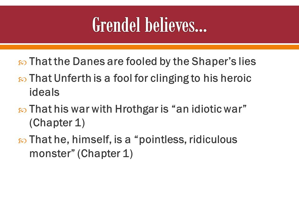  That the Danes are fooled by the Shaper's lies  That Unferth is a fool for clinging to his heroic ideals  That his war with Hrothgar is an idiotic war (Chapter 1)  That he, himself, is a pointless, ridiculous monster (Chapter 1)
