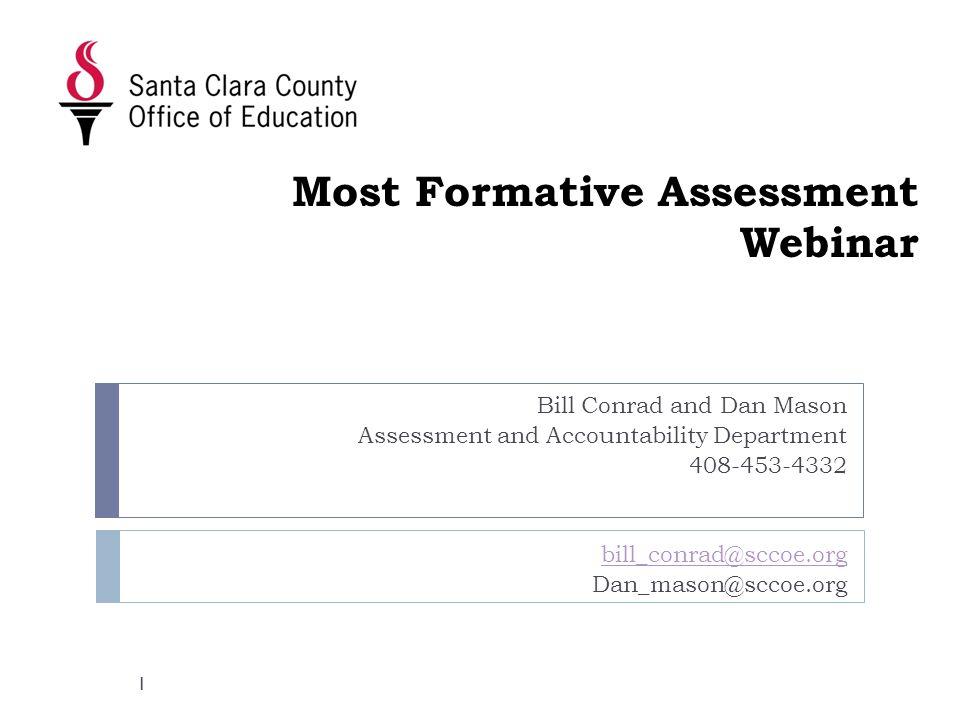 Most Formative Assessment Webinar Bill Conrad and Dan Mason Assessment and Accountability Department 408-453-4332 bill_conrad@sccoe.org Dan_mason@sccoe.org 1
