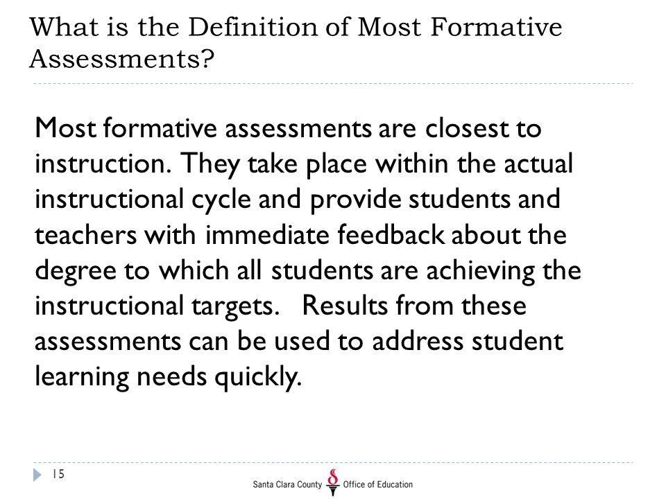 What is the Definition of Most Formative Assessments? Most formative assessments are closest to instruction. They take place within the actual instruc