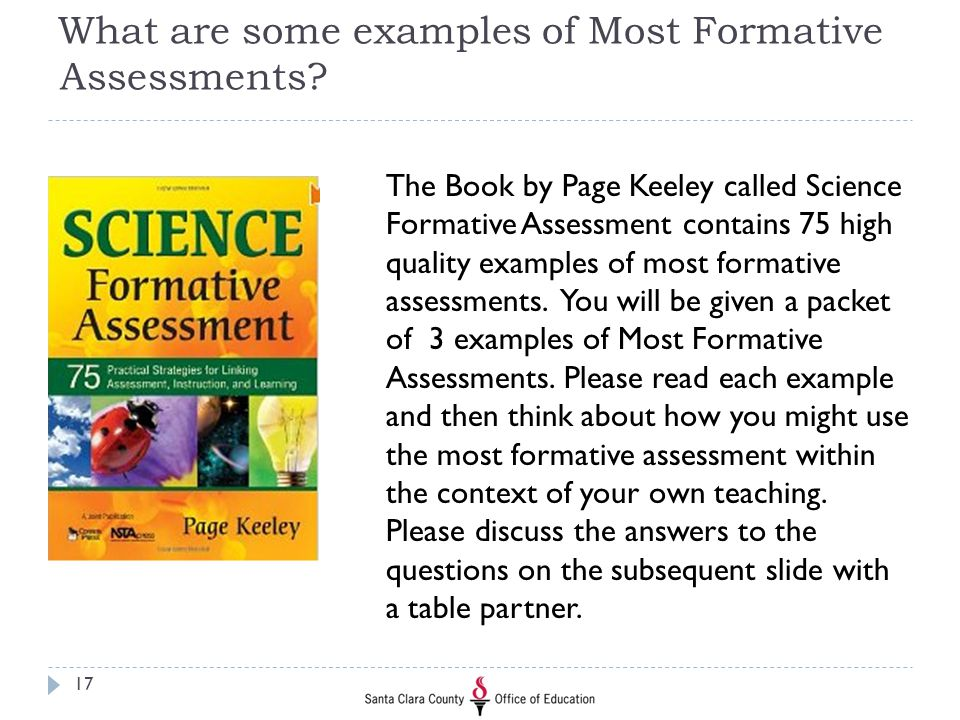 What are some examples of Most Formative Assessments? The Book by Page Keeley called Science Formative Assessment contains 75 high quality examples of