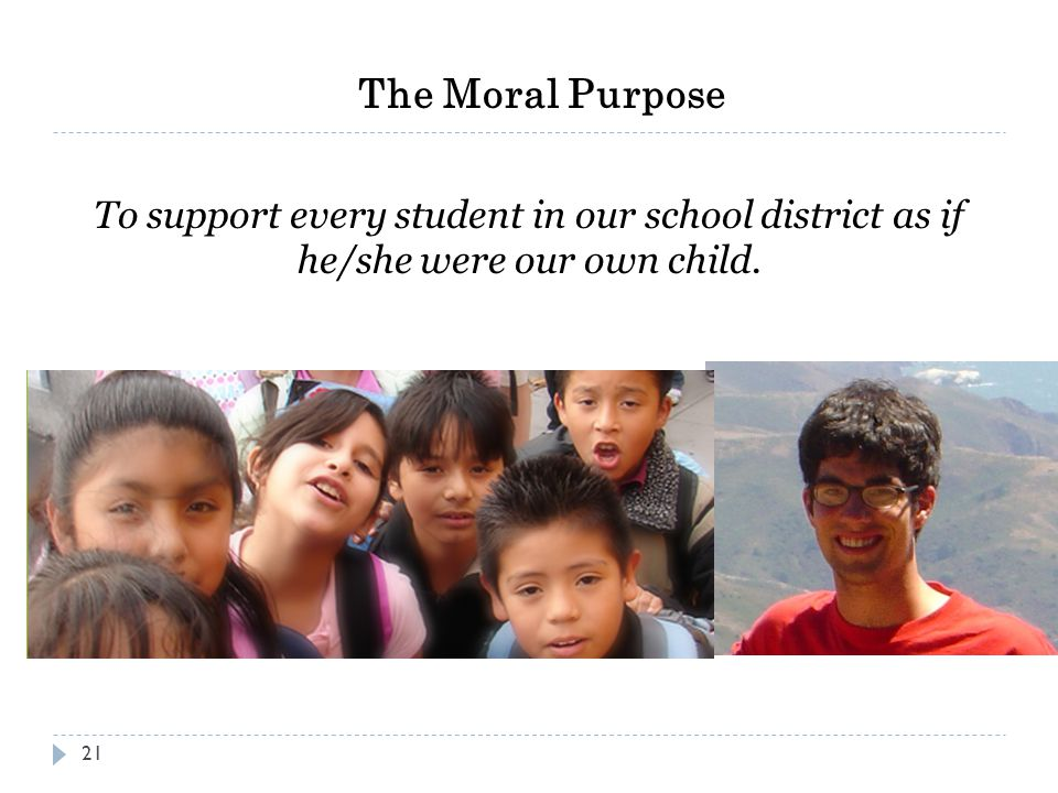The Moral Purpose To support every student in our school district as if he/she were our own child. 21
