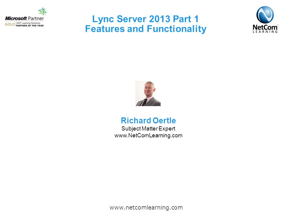 Lync Server 2013 Part 1 Features and Functionality www.netcomlearning.com Richard Oertle Subject Matter Expert www.NetComLearning.com