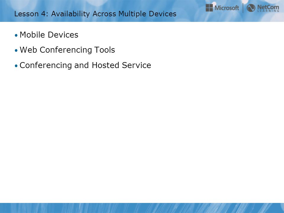 Lesson 4: Availability Across Multiple Devices Mobile Devices Web Conferencing Tools Conferencing and Hosted Service