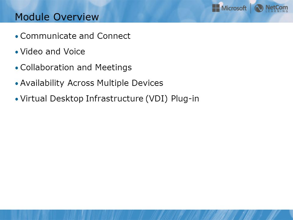 Module Overview Communicate and Connect Video and Voice Collaboration and Meetings Availability Across Multiple Devices Virtual Desktop Infrastructure (VDI) Plug-in