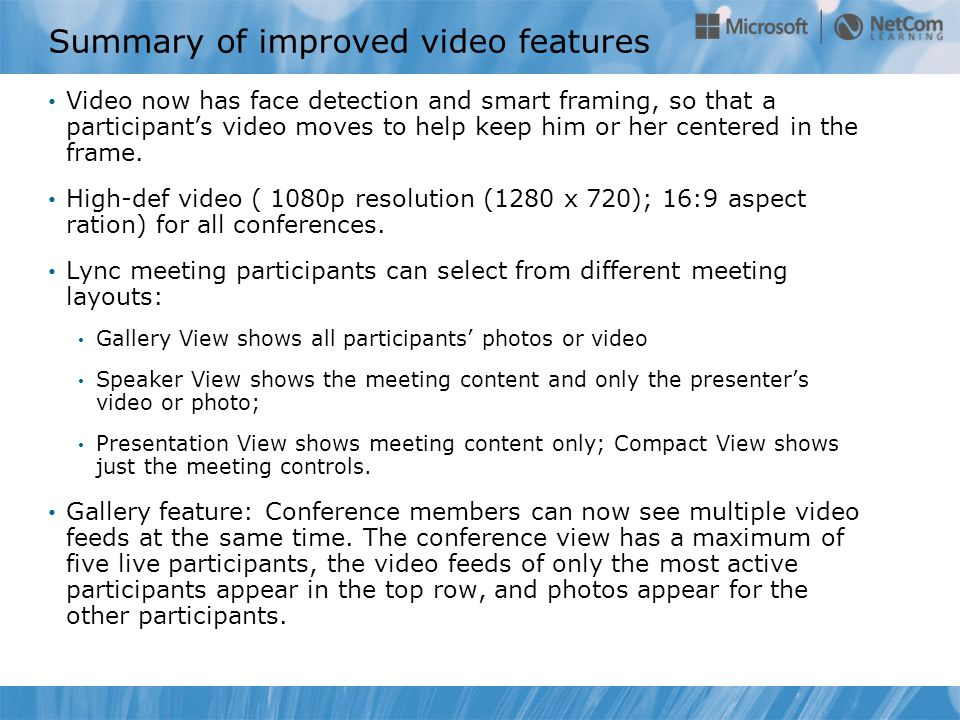 Summary of improved video features Video now has face detection and smart framing, so that a participant's video moves to help keep him or her centered in the frame.