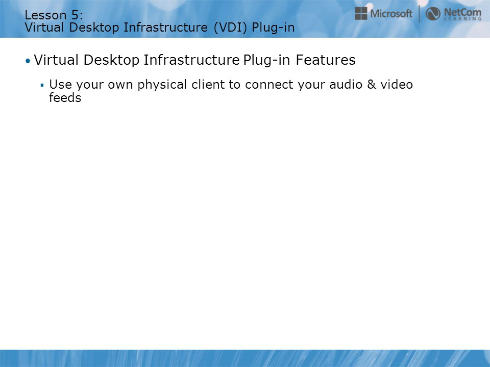 Lesson 5: Virtual Desktop Infrastructure (VDI) Plug-in Virtual Desktop Infrastructure Plug-in Features  Use your own physical client to connect your audio & video feeds