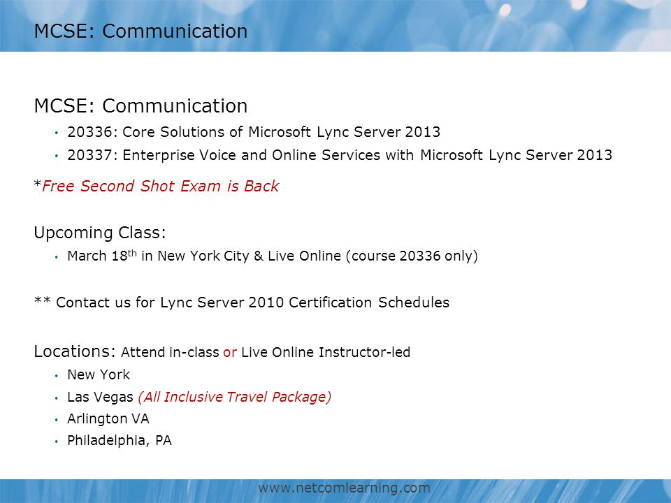 MCSE: Communication 20336: Core Solutions of Microsoft Lync Server 2013 20337: Enterprise Voice and Online Services with Microsoft Lync Server 2013 Upcoming Class: March 18 th in New York City & Live Online (course 20336 only) ** Contact us for Lync Server 2010 Certification Schedules Locations: Attend in-class or Live Online Instructor-led New York Las Vegas (All Inclusive Travel Package) Arlington VA Philadelphia, PA www.netcomlearning.com *Free Second Shot Exam is Back