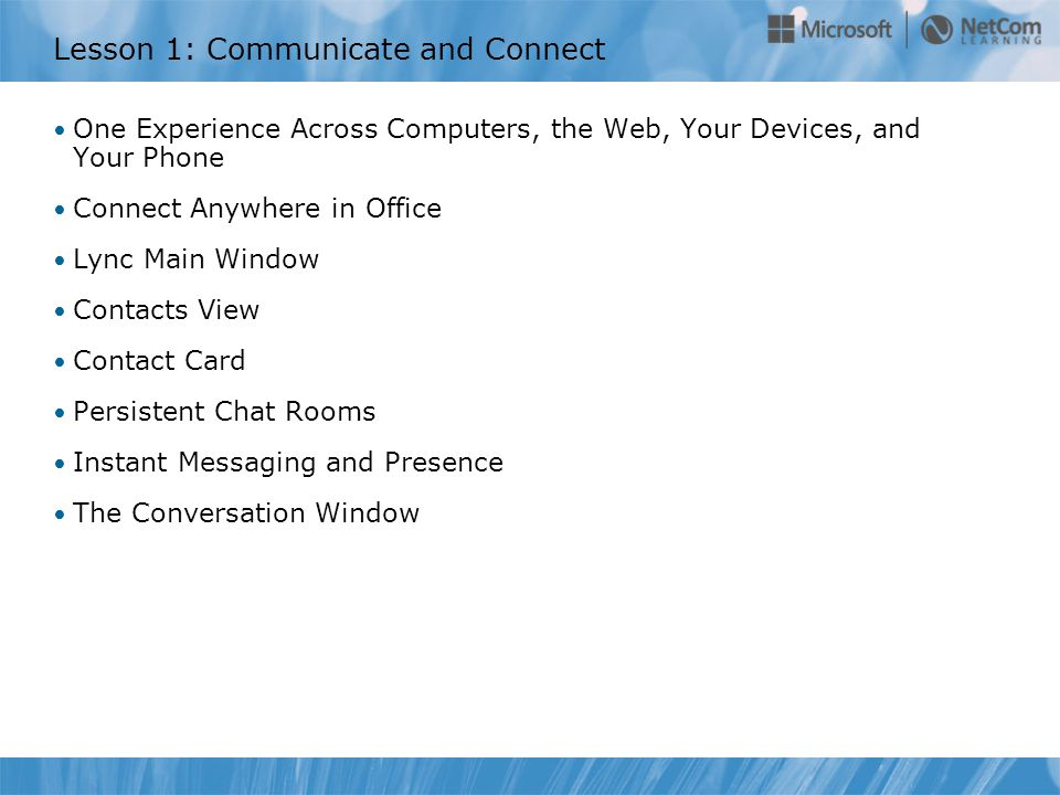 Lesson 1: Communicate and Connect One Experience Across Computers, the Web, Your Devices, and Your Phone Connect Anywhere in Office Lync Main Window Contacts View Contact Card Persistent Chat Rooms Instant Messaging and Presence The Conversation Window