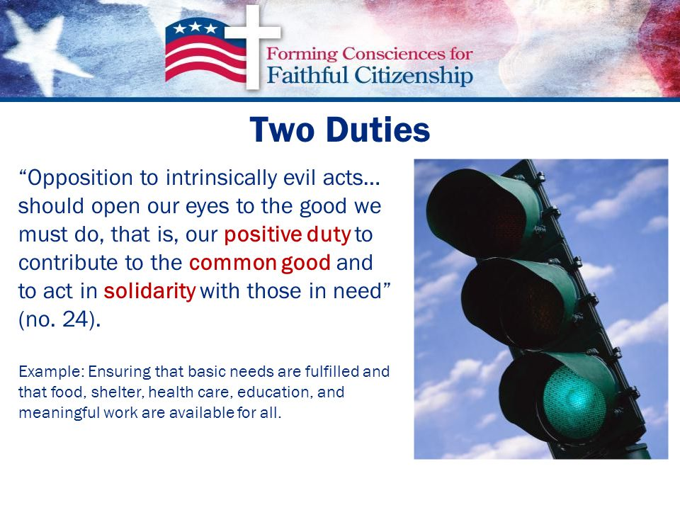 Two Duties Opposition to intrinsically evil acts… should open our eyes to the good we must do, that is, our positive duty to contribute to the common good and to act in solidarity with those in need (no.