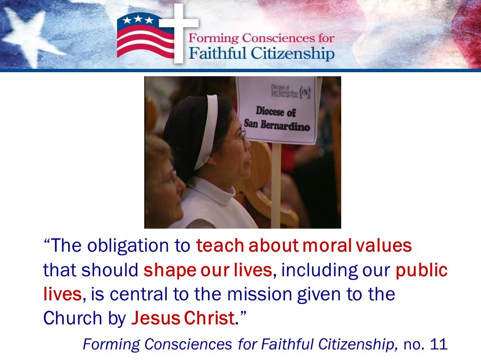 The obligation to teach about moral values that should shape our lives, including our public lives, is central to the mission given to the Church by Jesus Christ. Forming Consciences for Faithful Citizenship, no.