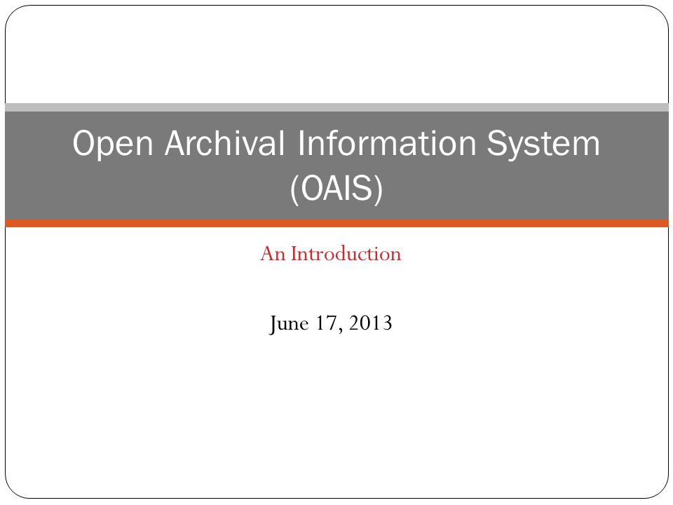 An Introduction June 17, 2013 Open Archival Information System (OAIS)