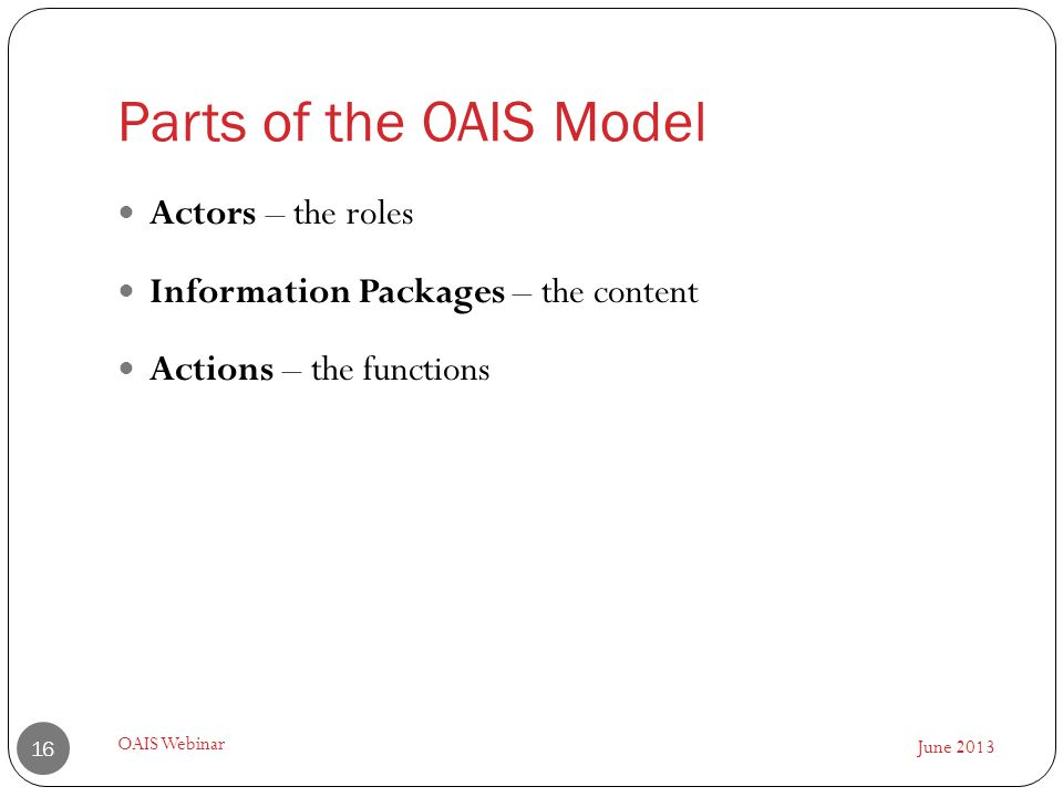 Parts of the OAIS Model June 2013 OAIS Webinar 16 Actors – the roles Information Packages – the content Actions – the functions