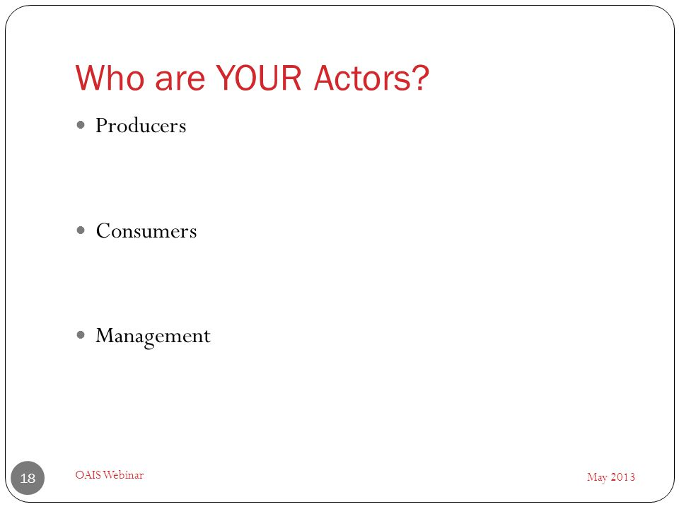 Who are YOUR Actors May 2013 OAIS Webinar 18 Producers Consumers Management