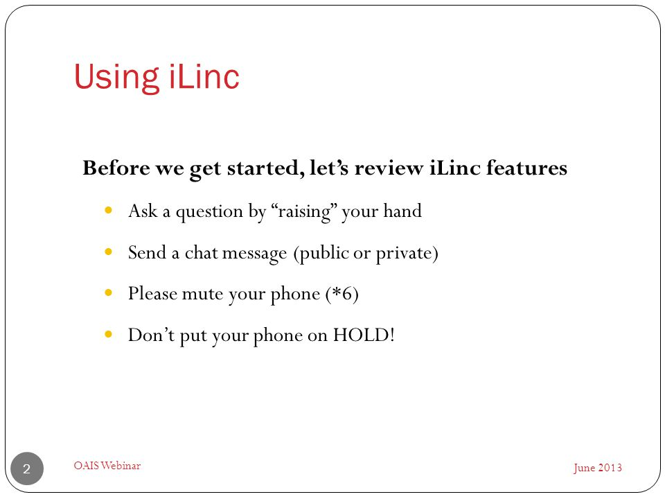 Using iLinc June 2013 OAIS Webinar 2 Before we get started, let's review iLinc features Ask a question by raising your hand Send a chat message (public or private) Please mute your phone (*6) Don't put your phone on HOLD!