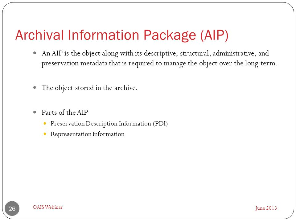 June 2013 OAIS Webinar 26 An AIP is the object along with its descriptive, structural, administrative, and preservation metadata that is required to m