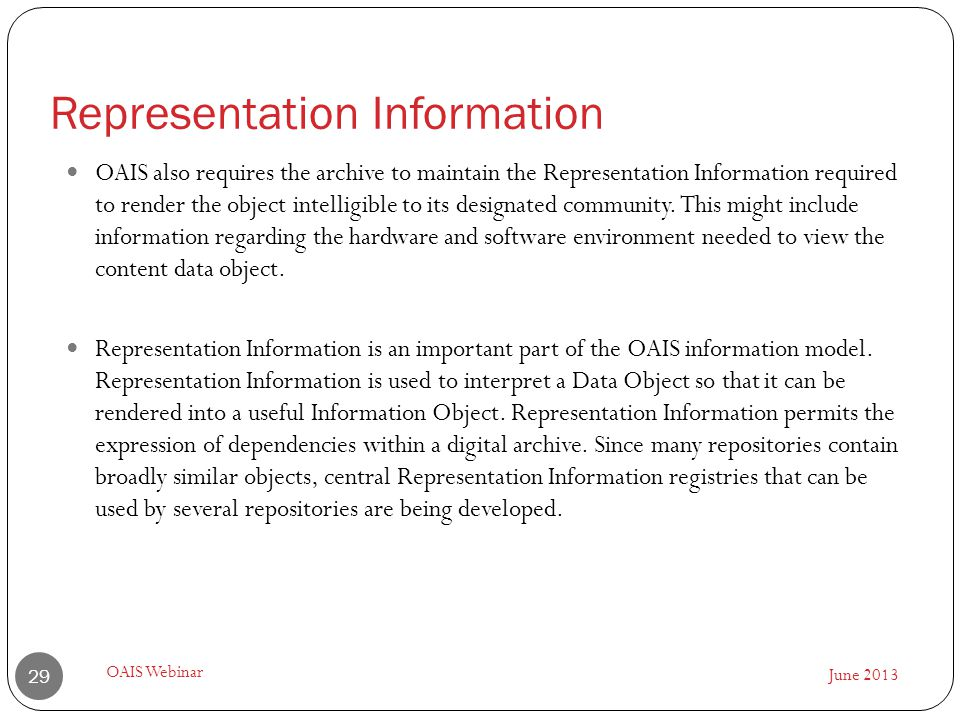 June 2013 OAIS Webinar 29 OAIS also requires the archive to maintain the Representation Information required to render the object intelligible to its designated community.