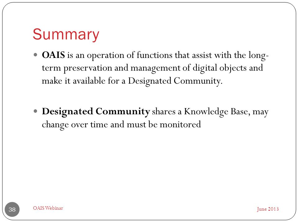 Summary June 2013 OAIS Webinar 38 OAIS is an operation of functions that assist with the long- term preservation and management of digital objects and make it available for a Designated Community.