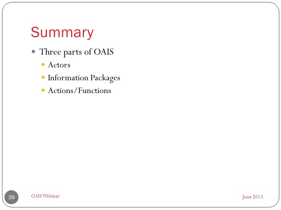 Summary June 2013 OAIS Webinar 39 Three parts of OAIS Actors Information Packages Actions/Functions