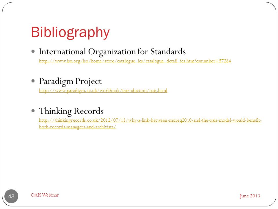 Bibliography June 2013 OAIS Webinar 43 International Organization for Standards http://www.iso.org/iso/home/store/catalogue_ics/catalogue_detail_ics.htm csnumber=57284 http://www.iso.org/iso/home/store/catalogue_ics/catalogue_detail_ics.htm csnumber=57284 Paradigm Project http://www.paradigm.ac.uk/workbook/introduction/oais.html http://www.paradigm.ac.uk/workbook/introduction/oais.html Thinking Records http://thinkingrecords.co.uk/2012/07/13/why-a-link-between-moreq2010-and-the-oais-model-would-benefit- both-records-managers-and-archivists/ http://thinkingrecords.co.uk/2012/07/13/why-a-link-between-moreq2010-and-the-oais-model-would-benefit- both-records-managers-and-archivists/
