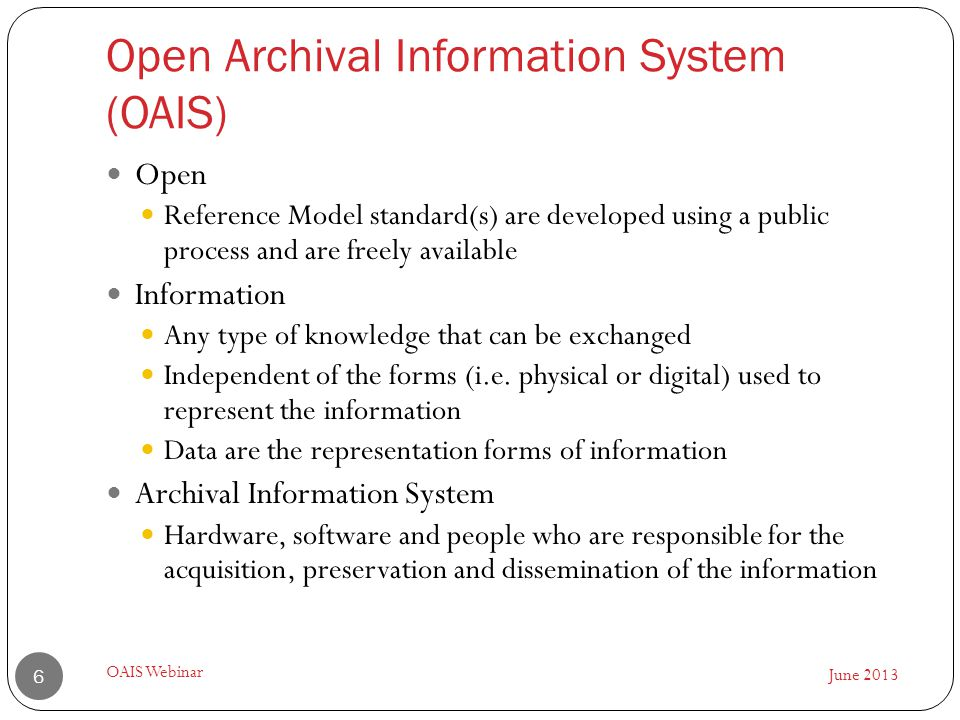 Open Archival Information System (OAIS) June 2013 OAIS Webinar 6 Open Reference Model standard(s) are developed using a public process and are freely available Information Any type of knowledge that can be exchanged Independent of the forms (i.e.