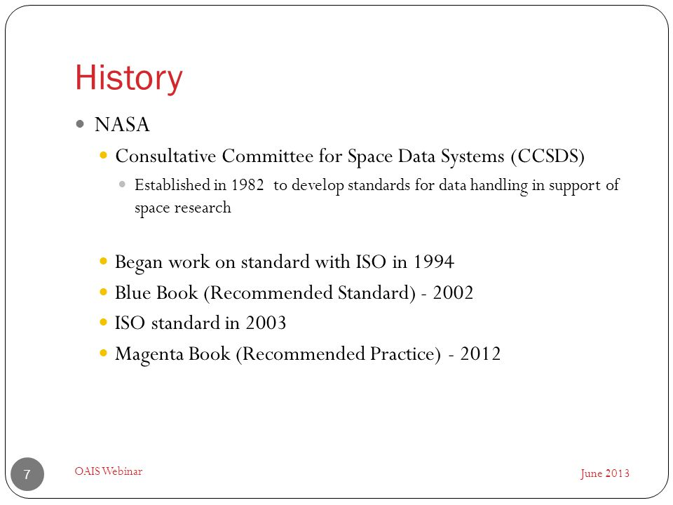 History June 2013 OAIS Webinar 7 NASA Consultative Committee for Space Data Systems (CCSDS) Established in 1982 to develop standards for data handling in support of space research Began work on standard with ISO in 1994 Blue Book (Recommended Standard) - 2002 ISO standard in 2003 Magenta Book (Recommended Practice) - 2012