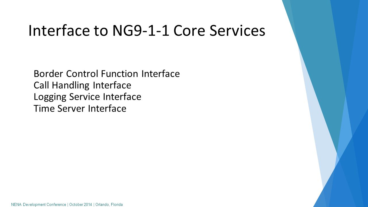 NENA Development Conference   October 2014   Orlando, Florida Interface to other Agencies Call Handling Interface Logging Service Interface Incident Data Exchange Collaboration Interface Discrepancy Reporting Interface (web service)