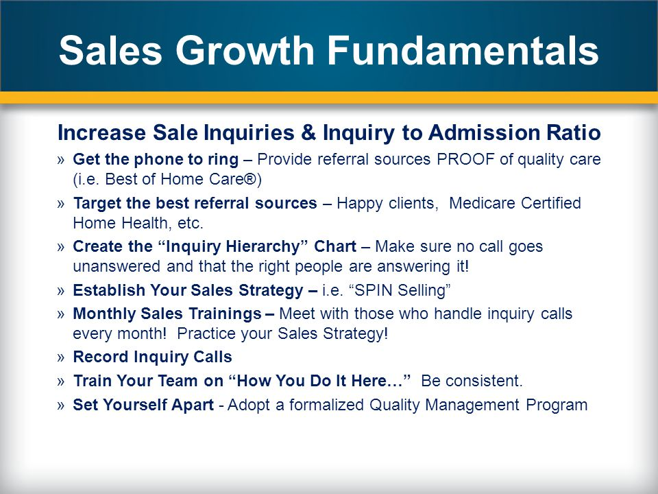 Sales Growth Fundamentals Increase Sale Inquiries & Inquiry to Admission Ratio »Get the phone to ring – Provide referral sources PROOF of quality care (i.e.