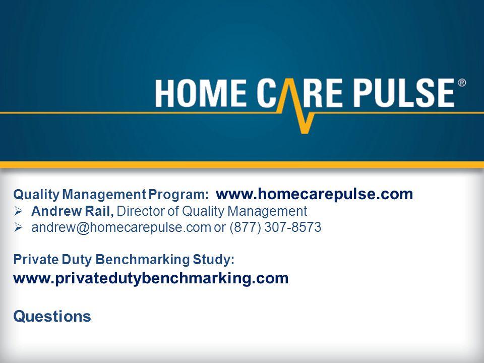 Quality Management Program: www.homecarepulse.com  Andrew Rail, Director of Quality Management  andrew@homecarepulse.com or (877) 307-8573 Private Duty Benchmarking Study: www.privatedutybenchmarking.com Questions